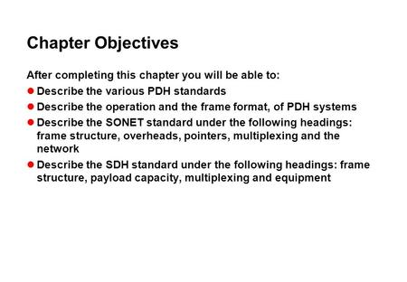 Chapter Objectives After completing this chapter you will be able to: Describe the various PDH standards Describe the operation and the frame format, of.