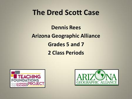 The Dred Scott Case Dennis Rees Arizona Geographic Alliance Grades 5 and 7 2 Class Periods.