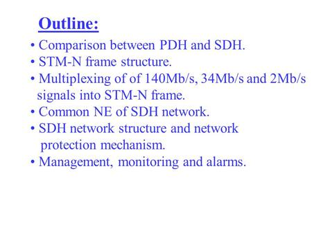 Outline: Comparison between PDH and SDH. STM-N frame structure. Multiplexing of of 140Mb/s, 34Mb/s and 2Mb/s signals into STM-N frame. Common NE of SDH.