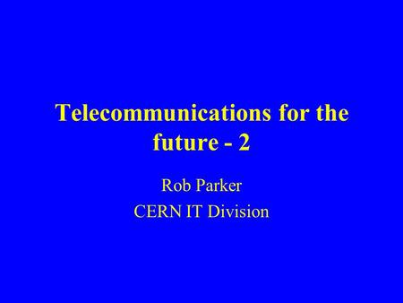 Telecommunications for the future - 2 Rob Parker CERN IT Division.