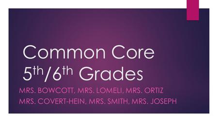Common Core 5 th /6 th Grades MRS. BOWCOTT, MRS. LOMELI, MRS. ORTIZ MRS. COVERT-HEIN, MRS. SMITH, MRS. JOSEPH.