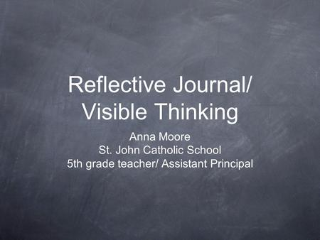 Reflective Journal/ Visible Thinking Anna Moore St. John Catholic School 5th grade teacher/ Assistant Principal.