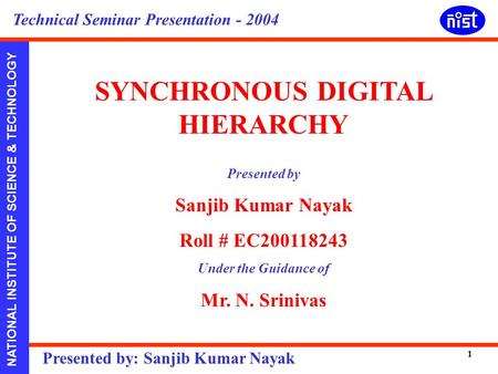 NATIONAL INSTITUTE OF SCIENCE & TECHNOLOGY Presented by: Sanjib Kumar Nayak Technical Seminar Presentation - 2004 1 SYNCHRONOUS DIGITAL HIERARCHY Presented.