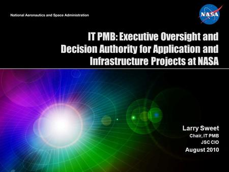 IT PMB: Executive Oversight and Decision Authority for Application and Infrastructure Projects at NASA Larry Sweet Chair, IT PMB JSC CIO August 2010.