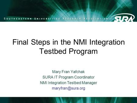 Final Steps in the NMI Integration Testbed Program Mary Fran Yafchak SURA IT Program Coordinator NMI Integration Testbed Manager