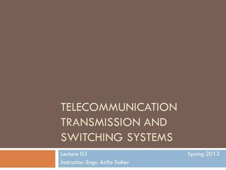 TELECOMMUNICATION TRANSMISSION AND SWITCHING SYSTEMS Lecture 03 Spring 2013 Instructor: Engr. Arifa Saher.