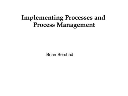 Implementing Processes and Process Management Brian Bershad.