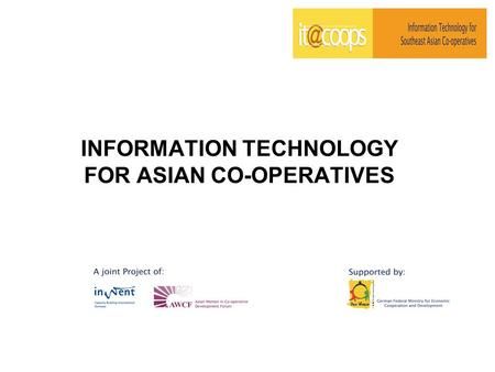 INFORMATION TECHNOLOGY FOR ASIAN CO-OPERATIVES. 2 OVERALL GOAL Provided BASIC AND ADVANCED INFORMATION COMMUNICATION TECHNOLOGY TRAINING FOR POVERTY ORIENTED.