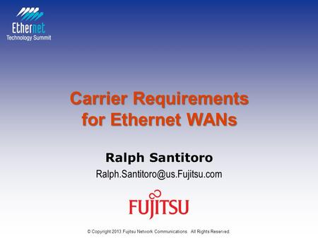 Carrier Requirements for Ethernet WANs Ralph Santitoro © Copyright 2013 Fujitsu Network Communications. All Rights Reserved.