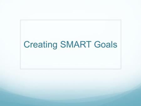 Creating SMART Goals Refer to pgs. 91-96 in spiral conference binder.