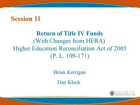 Return of Title IV Funds (With Changes from HERA) Higher Education Reconciliation Act of 2005 (P. L. 109-171) Brian Kerrigan Dan Klock Session 11.
