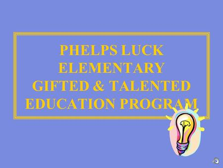 PHELPS LUCK ELEMENTARY GIFTED & TALENTED EDUCATION PROGRAM.