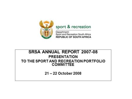 SRSA ANNUAL REPORT 2007-08 PRESENTATION TO THE <strong>SPORT</strong> AND RECREATION PORTFOLIO COMMITTEE 21 – 22 October 2008.