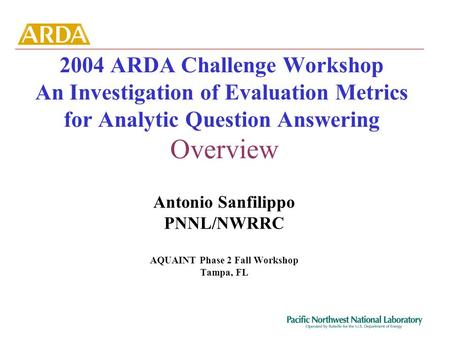 2004 ARDA Challenge Workshop An Investigation of Evaluation Metrics for Analytic Question Answering Overview Antonio Sanfilippo PNNL/NWRRC AQUAINT Phase.