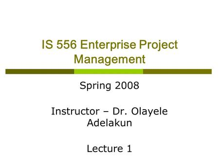 IS 556 Enterprise Project Management Spring 2008 Instructor – Dr. Olayele Adelakun Lecture 1.
