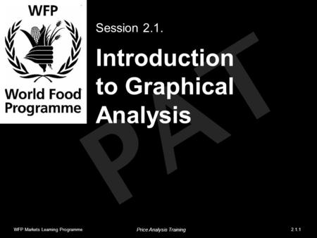 PAT Introduction to Graphical Analysis Session 2.1. WFP Markets Learning Programme2.1.1 Price Analysis Training.