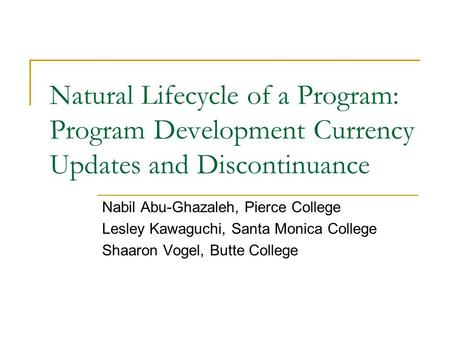 Natural Lifecycle of a Program: Program Development Currency Updates and Discontinuance Nabil Abu-Ghazaleh, Pierce College Lesley Kawaguchi, Santa Monica.