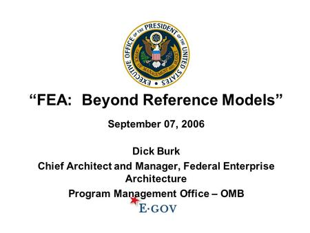 """FEA: Beyond Reference Models"" September 07, 2006 Dick Burk Chief Architect and Manager, Federal Enterprise Architecture Program Management Office – OMB."