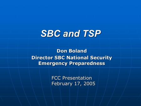 SBC and TSP Don Boland Director SBC National Security Emergency Preparedness FCC Presentation February 17, 2005.