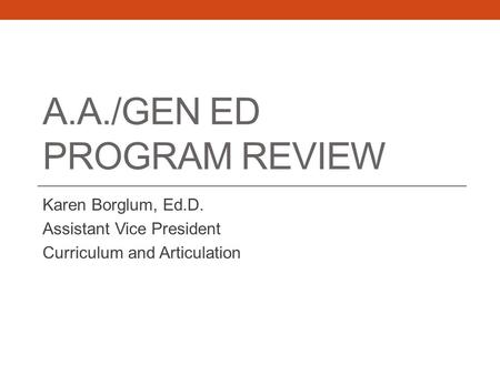 A.A./GEN ED PROGRAM REVIEW Karen Borglum, Ed.D. Assistant Vice President Curriculum and Articulation.