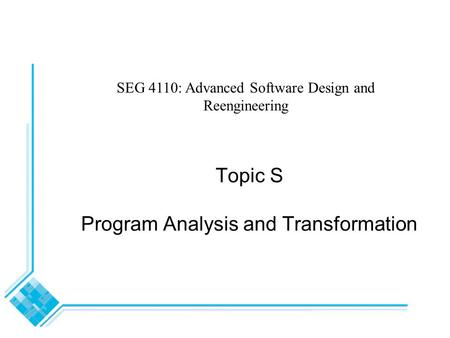 Topic S Program Analysis and Transformation SEG 4110: Advanced Software Design and Reengineering.