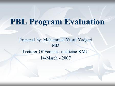 PBL Program Evaluation Prepared by: Mohammad Yusuf Yadgari MD Lecturer Of Forensic medicine-KMU 14-March - 2007.