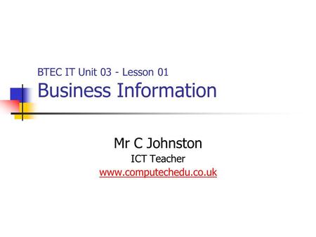 Mr C Johnston ICT Teacher www.computechedu.co.uk BTEC IT Unit 03 - Lesson 01 Business Information.