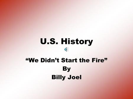 "U.S. History ""We Didn't Start the Fire"" By Billy Joel."
