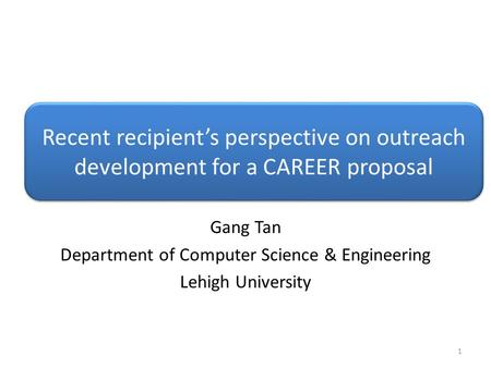 Recent recipient's perspective on outreach development for a CAREER proposal Gang Tan Department of Computer Science & Engineering Lehigh University 1.