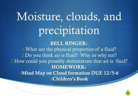  Moisture, clouds, and precipitation BELL RINGER: 1. What are the physical properties of a fluid? 2. Do you think air is fluid? Why or why not? 3. How.