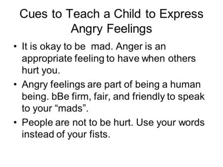 Cues to Teach a Child to Express Angry Feelings It is okay to be mad. Anger is an appropriate feeling to have when others hurt you. Angry feelings are.