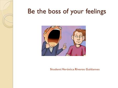 Be the boss of your feelings Student: Verónica Riveros Galdames.