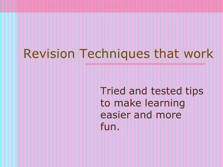 Revision Techniques that work Tried and tested tips to make learning easier and more fun.