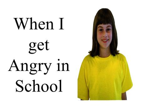 When I get Angry in School I like to come to school.
