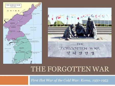 THE FORGOTTEN WAR First Hot War of the Cold War: Korea, 1950-1953.