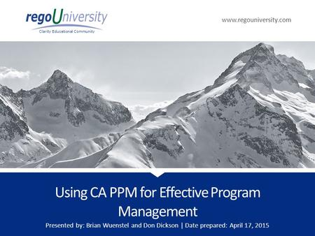 Www.regouniversity.com Clarity Educational Community Using CA PPM for Effective Program Management Presented by: Brian Wuenstel and Don Dickson | Date.
