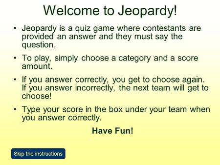 Welcome to Jeopardy! Jeopardy is a quiz game where contestants are provided an answer and they must say the question. To play, simply choose a category.