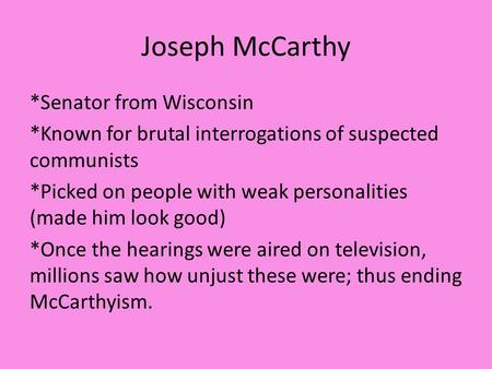 Joseph McCarthy *Senator from Wisconsin *Known for brutal interrogations of suspected communists *Picked on people with weak personalities (made him look.