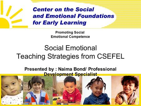 Social Emotional Teaching Strategies from CSEFEL Presented by : Naima Bond/ Professional Development Specialist Promoting Social Emotional Competence.
