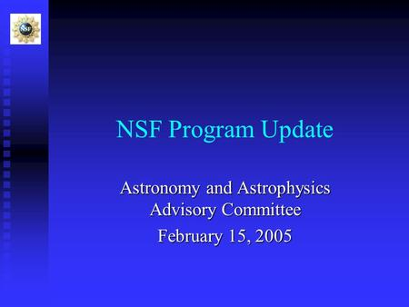 NSF Program Update Astronomy and Astrophysics Advisory Committee February 15, 2005.