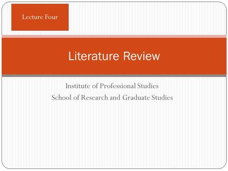 Institute of Professional Studies School of Research and Graduate Studies Literature Review Lecture Four.
