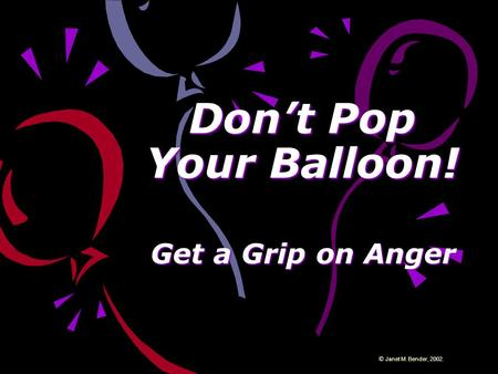 Don't Pop Your Balloon! Get a Grip on Anger © Janet M. Bender, 2002.