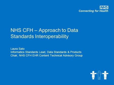 NHS CFH – Approach to Data Standards Interoperability Laura Sato Informatics Standards Lead, Data Standards & Products Chair, NHS CFH EHR Content Technical.