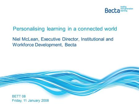 Personalising learning in a connected world Niel McLean, Executive Director, Institutional and Workforce Development, Becta BETT 08 Friday, 11 January.