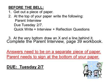 BEFORE THE BELL: 1. Get out a piece of paper. 2.At the top of your paper write the following: Parent Interview Due Tuesday 2/7. Quick Write + Interview.