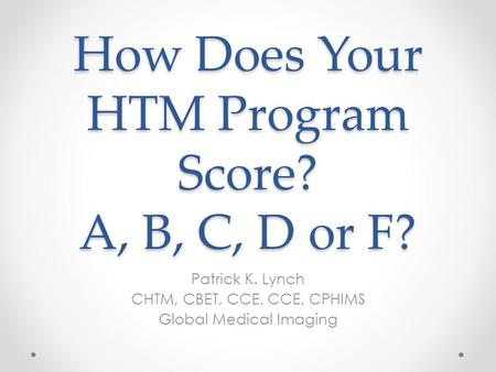 How Does Your HTM Program Score? A, B, C, D or F? Patrick K. Lynch CHTM, CBET, CCE, CCE, CPHIMS Global Medical Imaging.