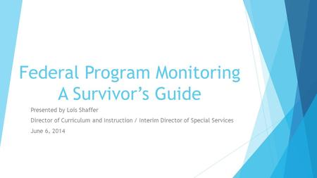 Federal Program Monitoring A Survivor's Guide Presented by Lois Shaffer Director of Curriculum and Instruction / Interim Director of Special Services June.