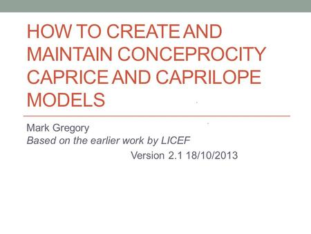 <strong>HOW</strong> <strong>TO</strong> CREATE AND MAINTAIN CONCEPROCITY CAPRICE AND CAPRILOPE MODELS Mark Gregory Based on the earlier work by LICEF Version 2.1 18/10/2013.