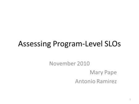 Assessing Program-Level SLOs November 2010 Mary Pape Antonio Ramirez 1.