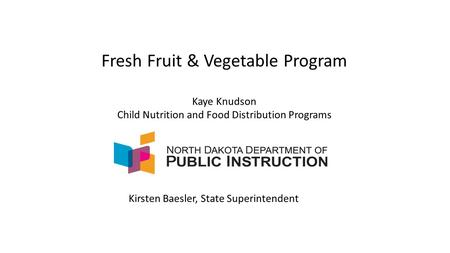 Fresh Fruit & Vegetable Program Kaye Knudson Child Nutrition and Food Distribution Programs Kirsten Baesler, State Superintendent.